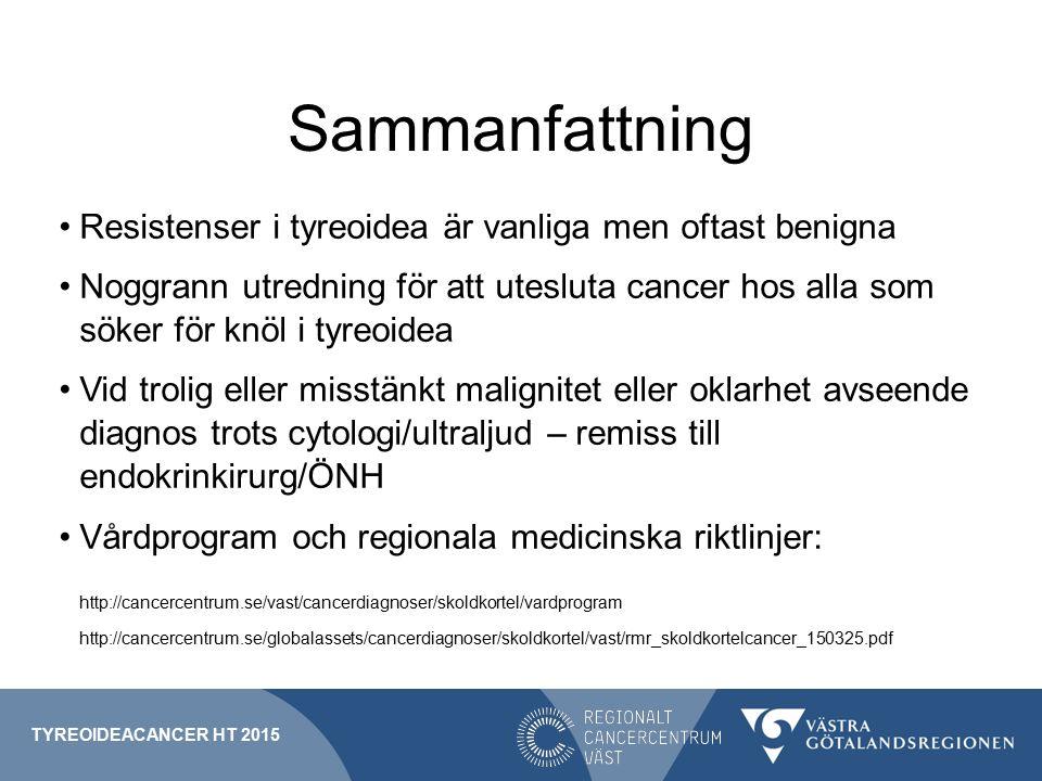 Sammanfattning Resistenser i tyreoidea är vanliga men oftast benigna Noggrann utredning för att utesluta cancer hos alla som söker för knöl i tyreoidea Vid trolig eller misstänkt malignitet eller oklarhet avseende diagnos trots cytologi/ultraljud – remiss till endokrinkirurg/ÖNH Vårdprogram och regionala medicinska riktlinjer: http://cancercentrum.se/vast/cancerdiagnoser/skoldkortel/vardprogram http://cancercentrum.se/globalassets/cancerdiagnoser/skoldkortel/vast/rmr_skoldkortelcancer_150325.pdf TYREOIDEACANCER HT 2015