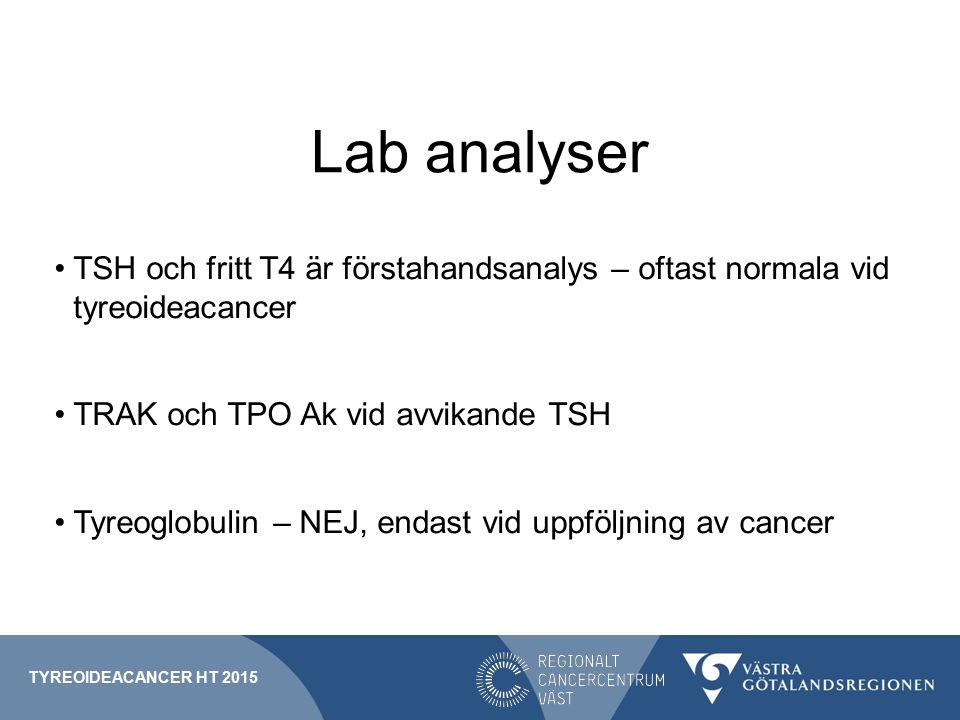 Lab analyser TSH och fritt T4 är förstahandsanalys – oftast normala vid tyreoideacancer TRAK och TPO Ak vid avvikande TSH Tyreoglobulin – NEJ, endast vid uppföljning av cancer TYREOIDEACANCER HT 2015