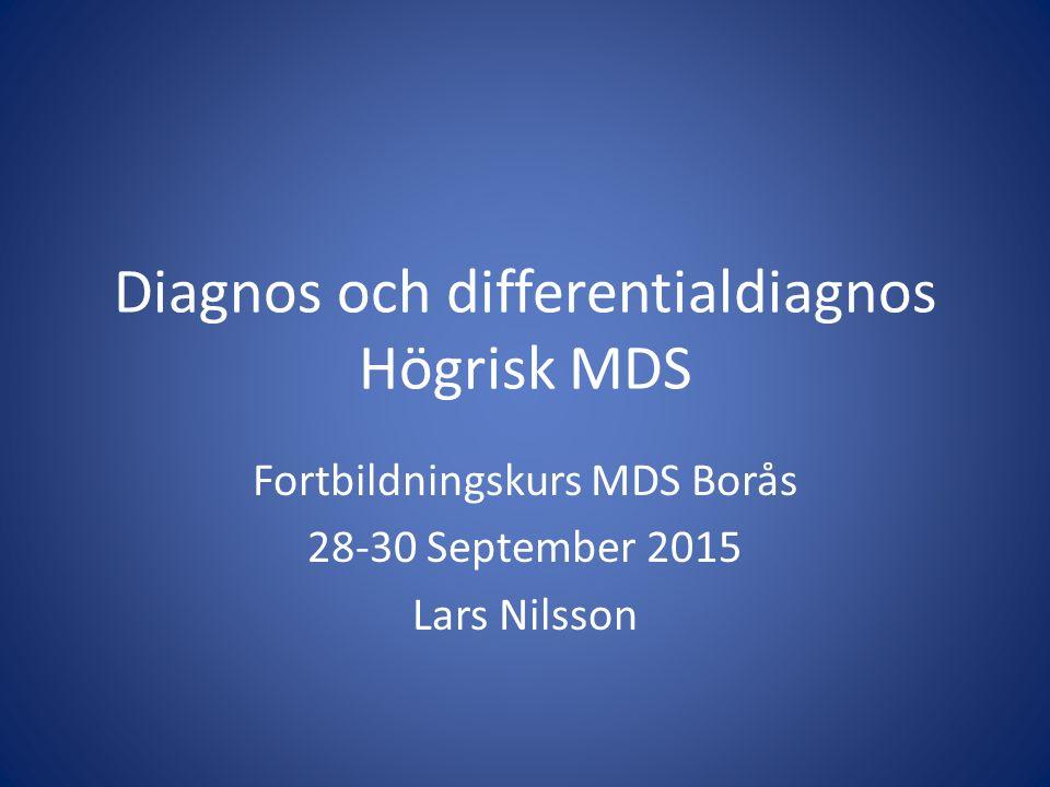 Diagnos och differentialdiagnos Högrisk MDS Fortbildningskurs MDS Borås 28-30 September 2015 Lars Nilsson