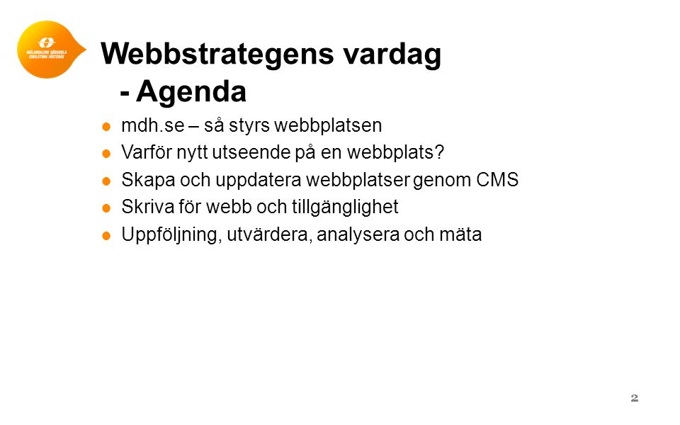 Webbstrategens vardag - Agenda ● mdh.se – så styrs webbplatsen ● Varför nytt utseende på en webbplats? ● Skapa och uppdatera webbplatser genom CMS ● S