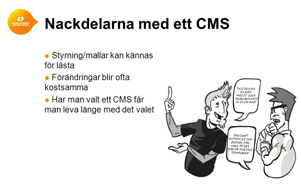 Nackdelarna med ett CMS ● Styrning/mallar kan kännas för låsta ● Förändringar blir ofta kostsamma ● Har man valt ett CMS får man leva länge med det va
