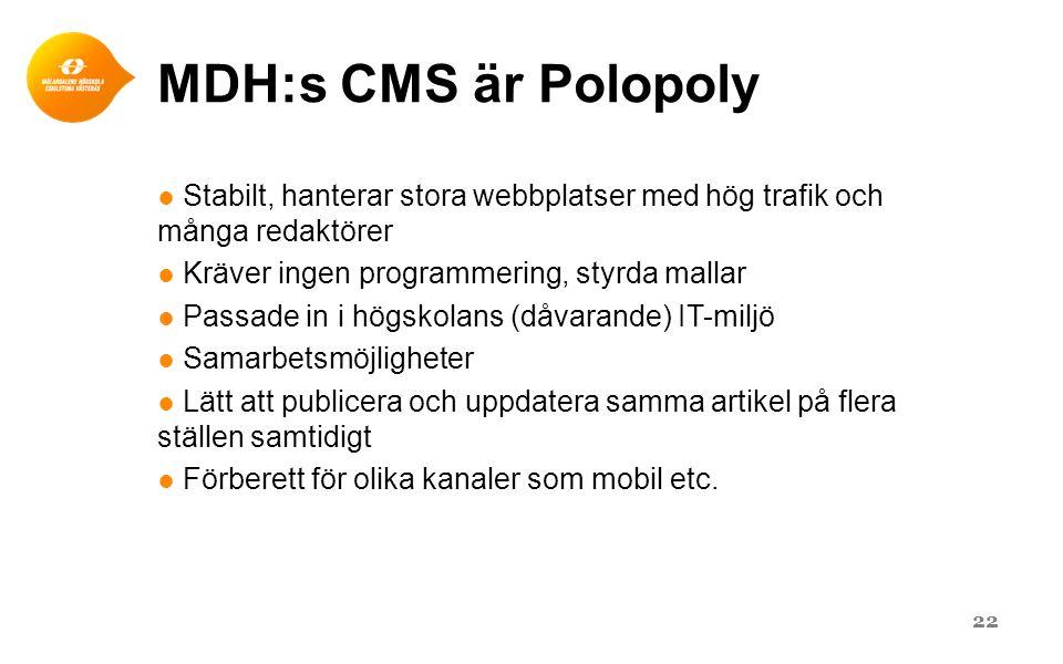 MDH:s CMS är Polopoly ● Stabilt, hanterar stora webbplatser med hög trafik och många redaktörer ● Kräver ingen programmering, styrda mallar ● Passade in i högskolans (dåvarande) IT-miljö ● Samarbetsmöjligheter ● Lätt att publicera och uppdatera samma artikel på flera ställen samtidigt ● Förberett för olika kanaler som mobil etc.