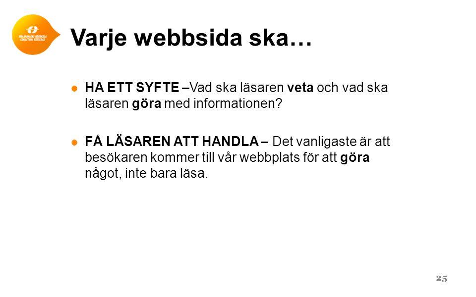 Varje webbsida ska… ● HA ETT SYFTE –Vad ska läsaren veta och vad ska läsaren göra med informationen.