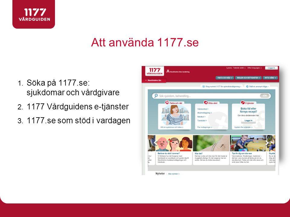 Att använda 1177.se 1. Söka på 1177.se: sjukdomar och vårdgivare 2. 1177 Vårdguidens e-tjänster 3. 1177.se som stöd i vardagen