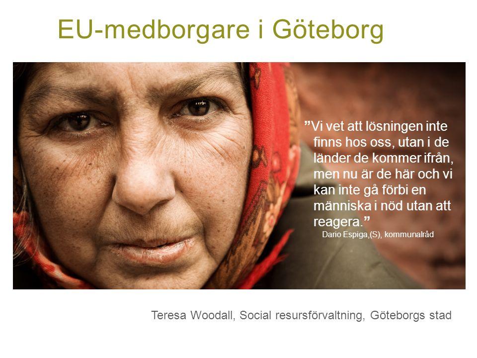 EU-medborgare i Göteborg Vi vet att lösningen inte finns hos oss, utan i de länder de kommer ifrån, men nu är de här och vi kan inte gå förbi en människa i nöd utan att reagera. Dario Espiga,(S), kommunalråd Teresa Woodall, Social resursförvaltning, Göteborgs stad