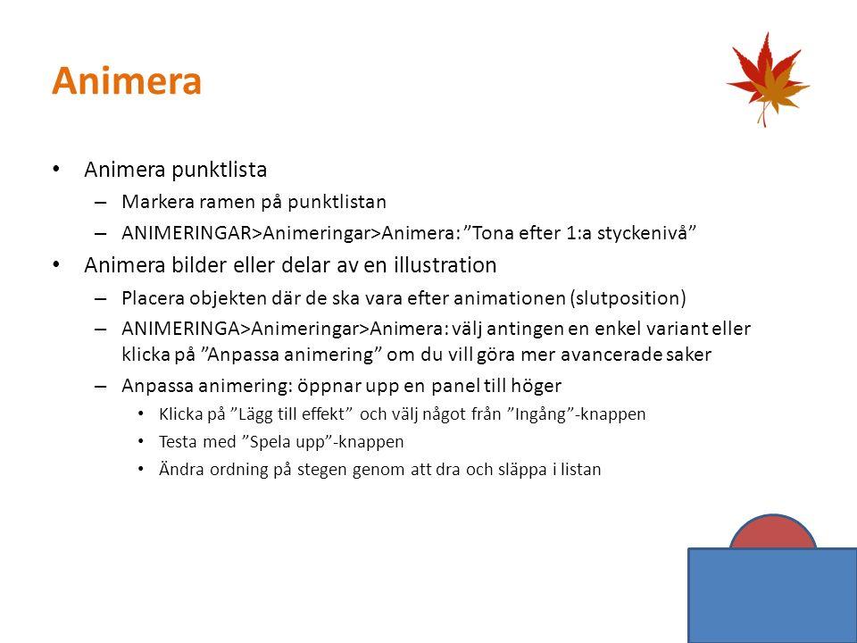 Animera Animera punktlista – Markera ramen på punktlistan – ANIMERINGAR>Animeringar>Animera: Tona efter 1:a styckenivå Animera bilder eller delar av en illustration – Placera objekten där de ska vara efter animationen (slutposition) – ANIMERINGA>Animeringar>Animera: välj antingen en enkel variant eller klicka på Anpassa animering om du vill göra mer avancerade saker – Anpassa animering: öppnar upp en panel till höger Klicka på Lägg till effekt och välj något från Ingång -knappen Testa med Spela upp -knappen Ändra ordning på stegen genom att dra och släppa i listan