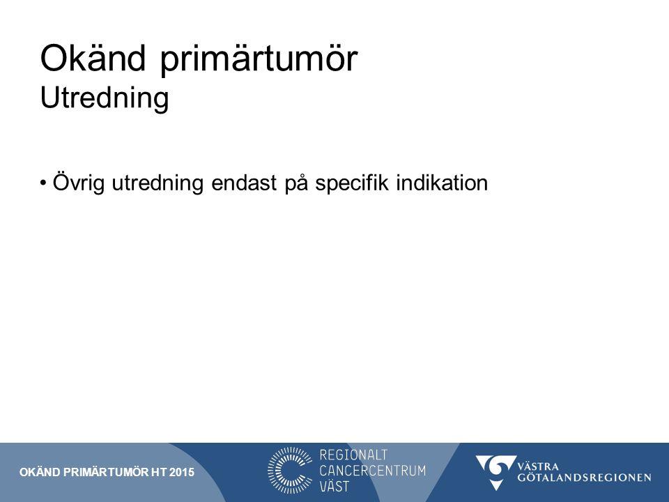 Okänd primärtumör Utredning Övrig utredning endast på specifik indikation OKÄND PRIMÄRTUMÖR HT 2015