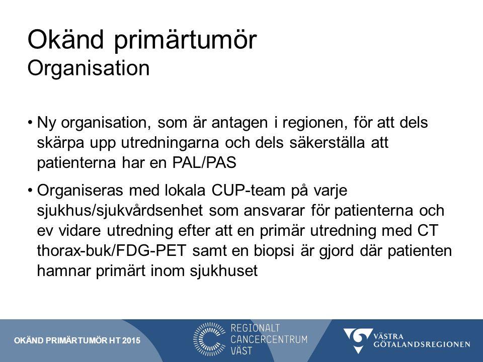 Okänd primärtumör Organisation Ny organisation, som är antagen i regionen, för att dels skärpa upp utredningarna och dels säkerställa att patienterna har en PAL/PAS Organiseras med lokala CUP-team på varje sjukhus/sjukvårdsenhet som ansvarar för patienterna och ev vidare utredning efter att en primär utredning med CT thorax-buk/FDG-PET samt en biopsi är gjord där patienten hamnar primärt inom sjukhuset OKÄND PRIMÄRTUMÖR HT 2015