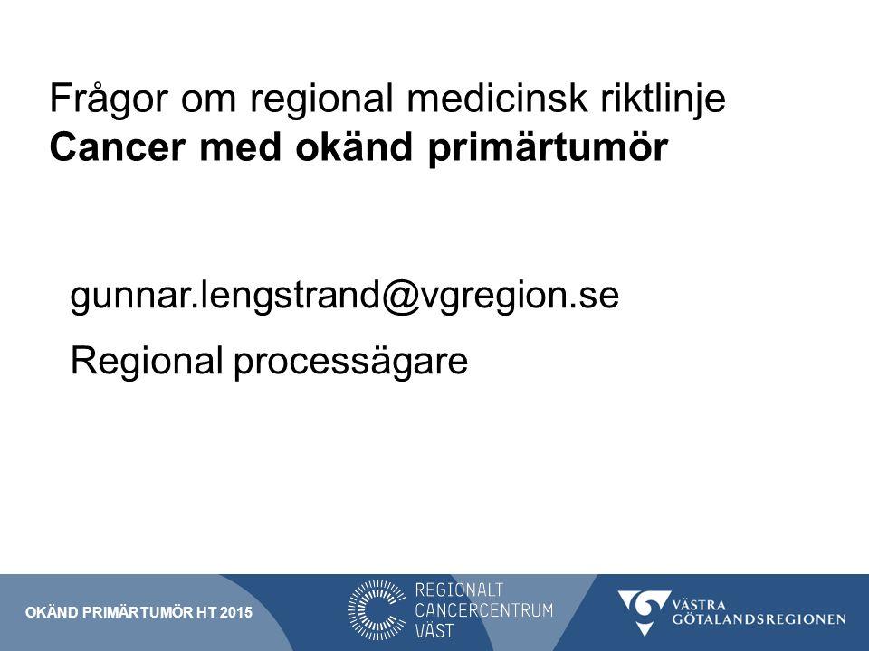 Frågor om regional medicinsk riktlinje Cancer med okänd primärtumör gunnar.lengstrand@vgregion.se Regional processägare OKÄND PRIMÄRTUMÖR HT 2015