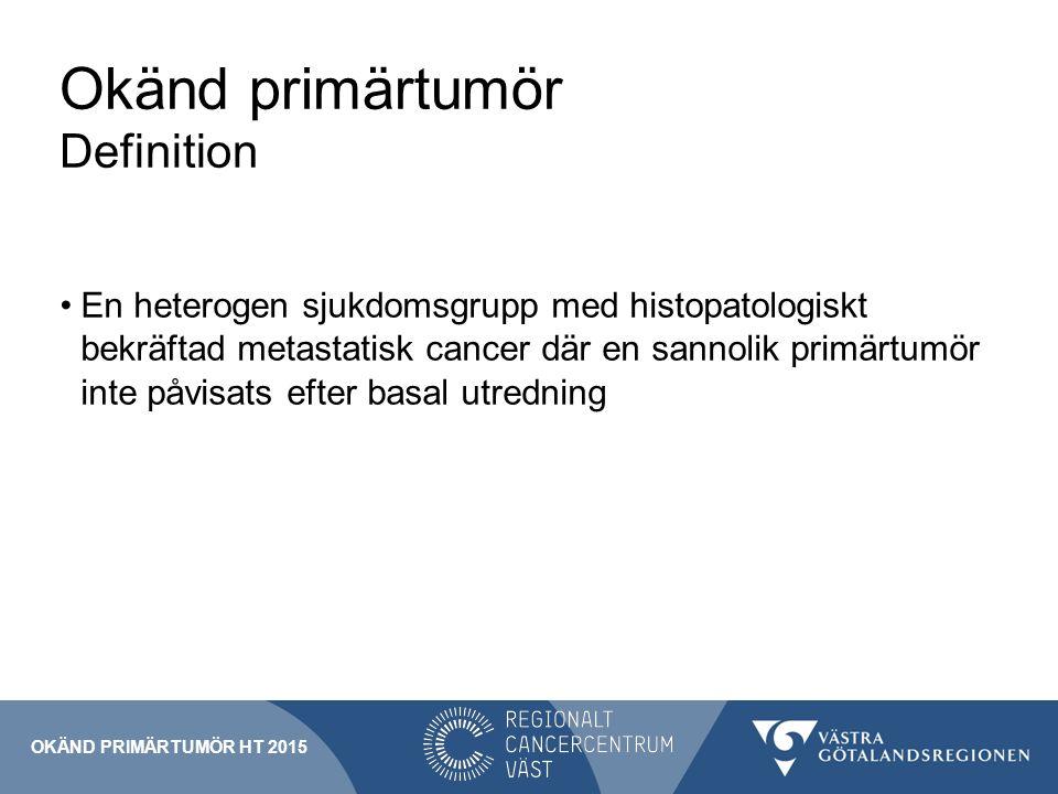 Okänd primärtumör Definition En heterogen sjukdomsgrupp med histopatologiskt bekräftad metastatisk cancer där en sannolik primärtumör inte påvisats efter basal utredning OKÄND PRIMÄRTUMÖR HT 2015