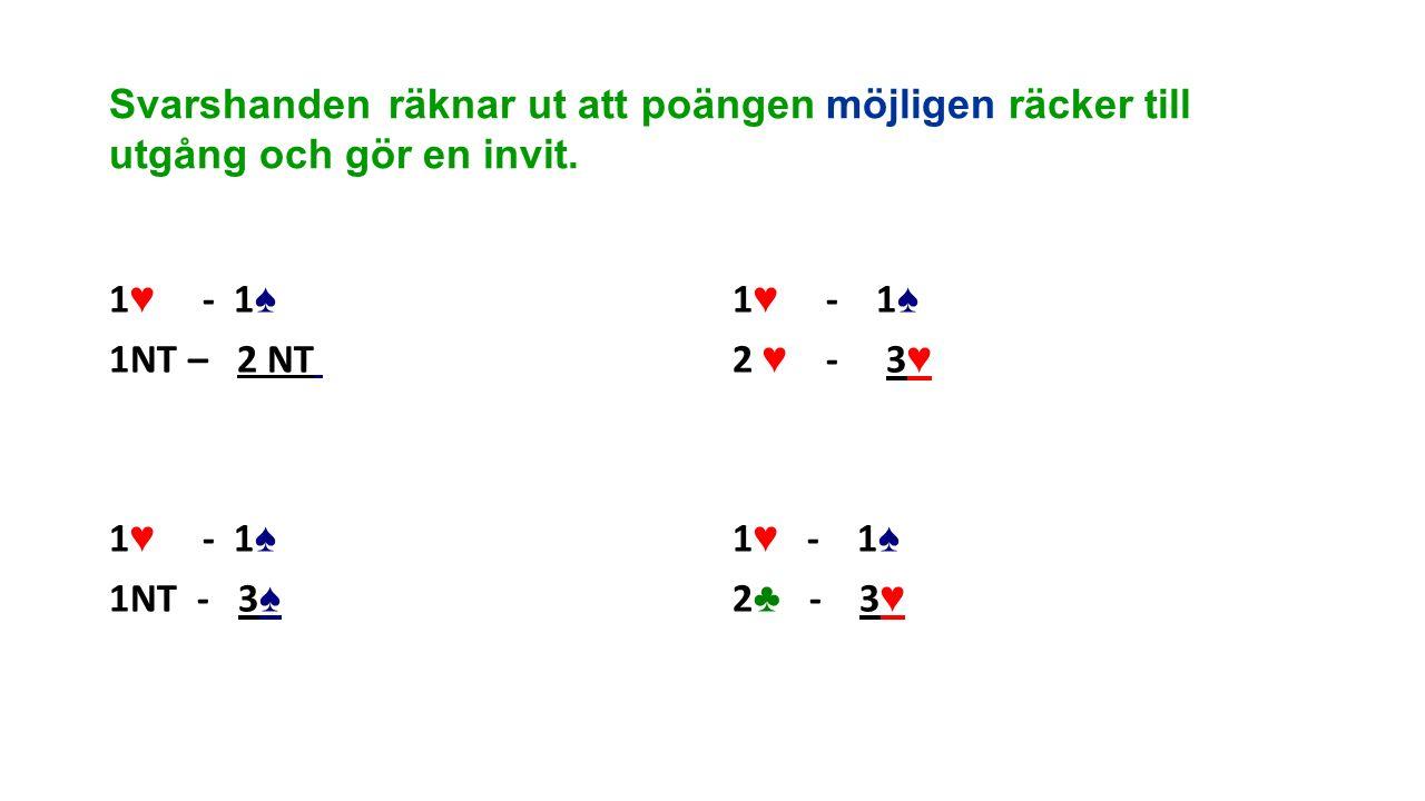 Svarshanden räknar ut att poängen möjligen räcker till utgång och gör en invit. 1 ♥ - 1 ♠ 1NT – 2 NT 1 ♥ - 1 ♠ 1NT - 3 ♠ 1 ♥ - 1 ♠ 2 ♥ - 3 ♥ 1 ♥ - 1 ♠