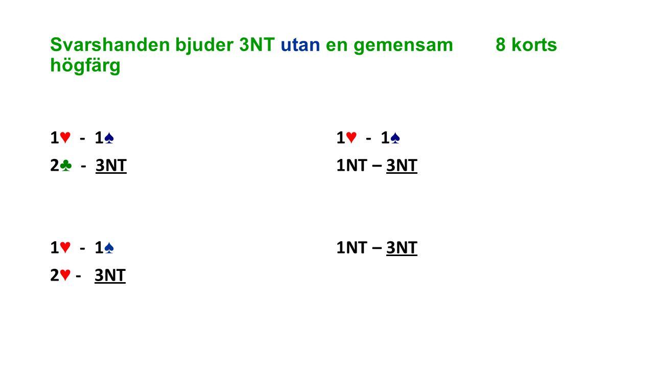 Svarshanden bjuder 3NT utan en gemensam 8 korts högfärg 1 ♥ - 1 ♠ 2 ♣ - 3NT 1 ♥ - 1 ♠ 2 ♥ - 3NT 1 ♥ - 1 ♠ 1NT – 3NT