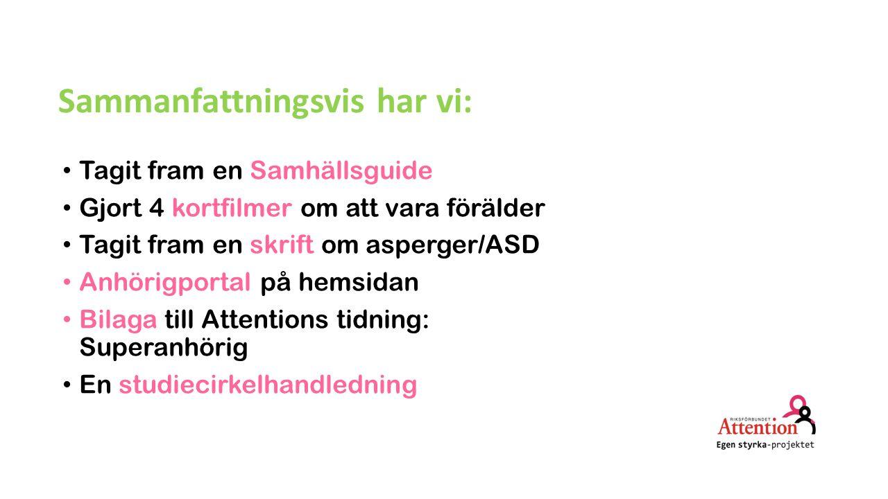 Sammanfattningsvis har vi: Tagit fram en Samhällsguide Gjort 4 kortfilmer om att vara förälder Tagit fram en skrift om asperger/ASD Anhörigportal på hemsidan Bilaga till Attentions tidning: Superanhörig En studiecirkelhandledning