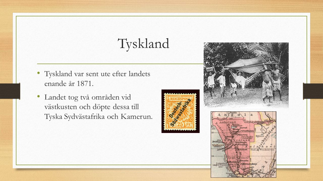 Tyskland Tyskland var sent ute efter landets enande år 1871. Landet tog två områden vid västkusten och döpte dessa till Tyska Sydvästafrika och Kameru
