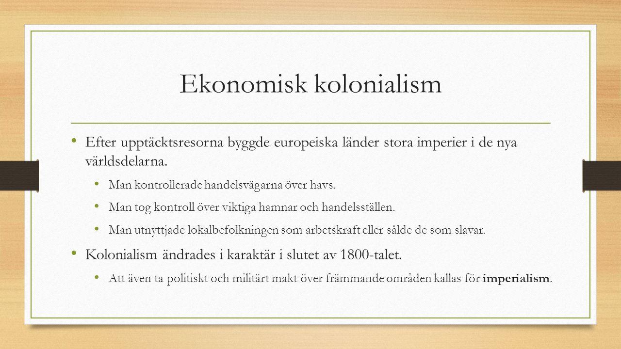 Ekonomisk kolonialism Efter upptäcktsresorna byggde europeiska länder stora imperier i de nya världsdelarna. Man kontrollerade handelsvägarna över hav