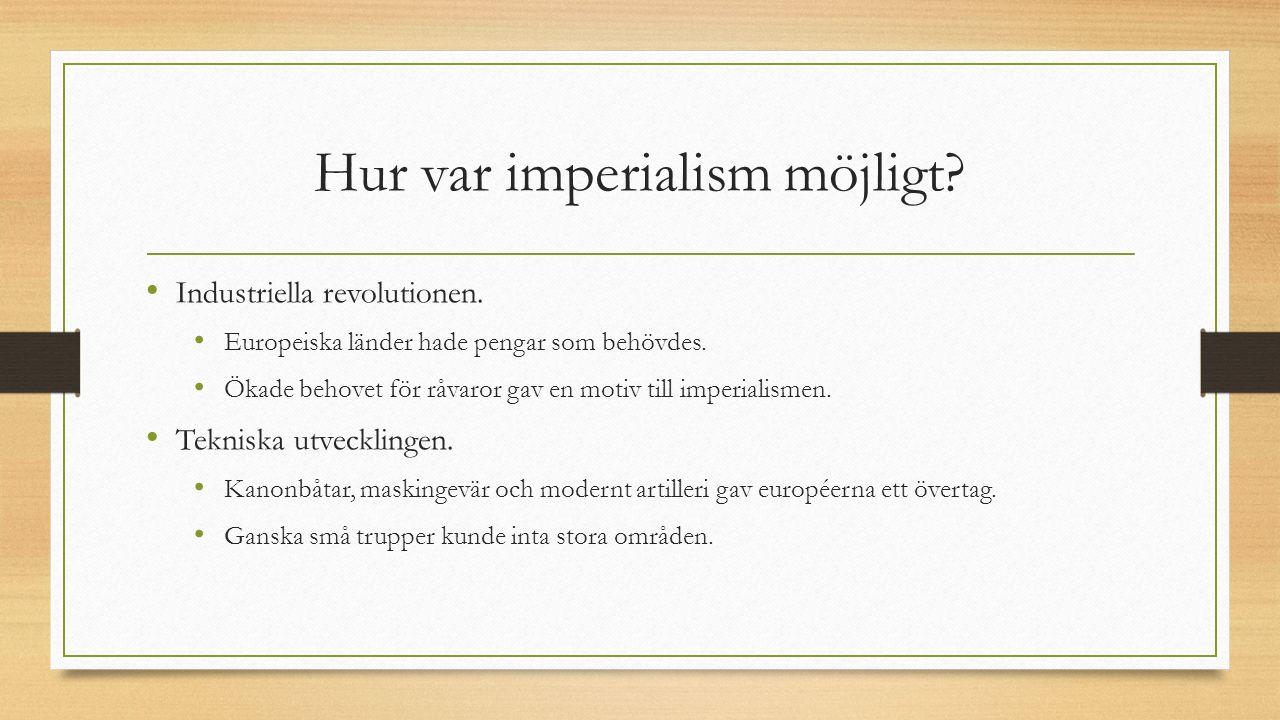 Hur var imperialism möjligt? Industriella revolutionen. Europeiska länder hade pengar som behövdes. Ökade behovet för råvaror gav en motiv till imperi