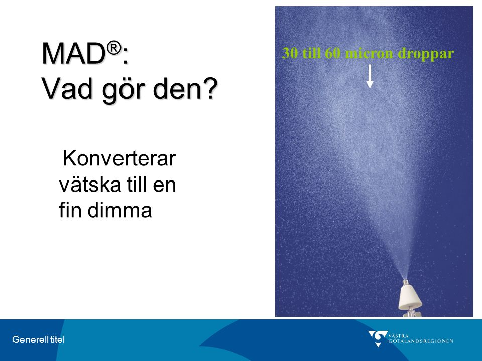 Generell titel MAD ® : Vad gör den? Konverterar vätska till en fin dimma 30 till 60 micron droppar