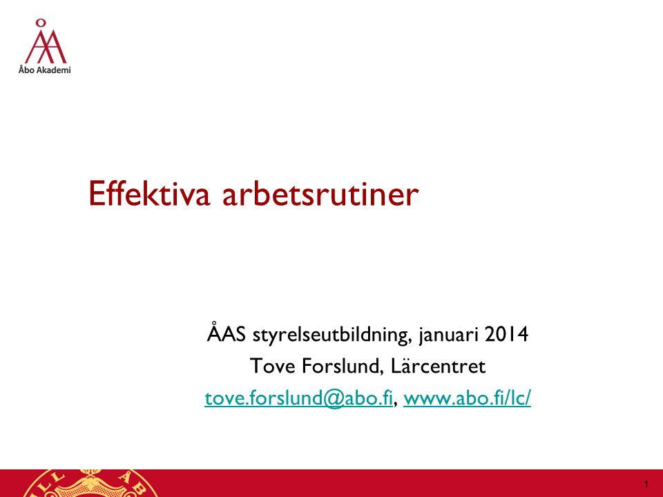 Effektiva arbetsrutiner ÅAS styrelseutbildning, januari 2014 Tove Forslund, Lärcentret tove.forslund@abo.fitove.forslund@abo.fi, www.abo.fi/lc/www.abo.fi/lc/ 1