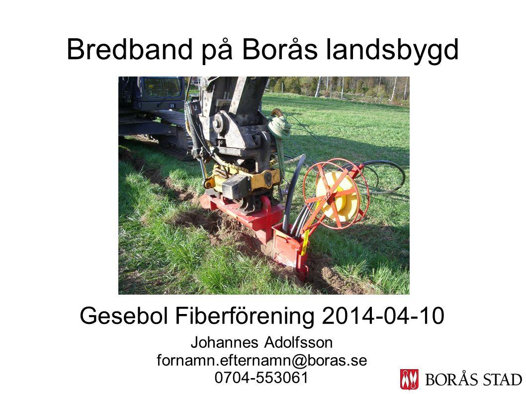 Bredband på Borås landsbygd Gesebol Fiberförening 2014-04-10 Johannes Adolfsson fornamn.efternamn@boras.se 0704-553061