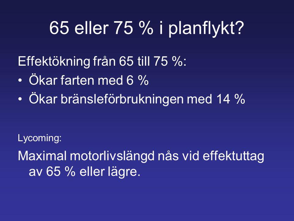 65 eller 75 % i planflykt? Effektökning från 65 till 75 %: Ökar farten med 6 % Ökar bränsleförbrukningen med 14 % Lycoming: Maximal motorlivslängd nås