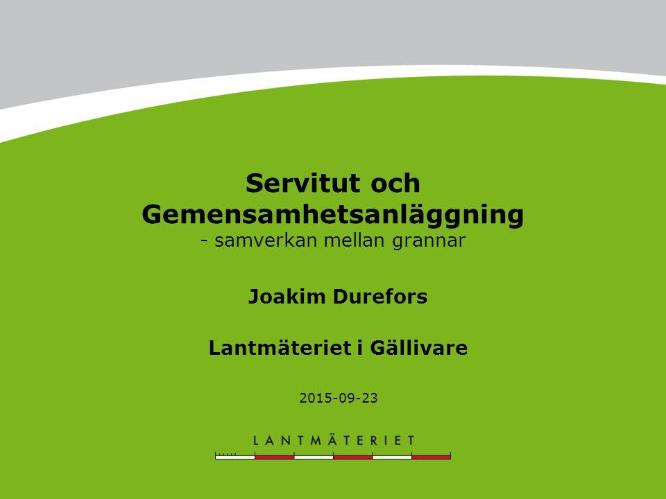 Servitut och Gemensamhetsanläggning - samverkan mellan grannar Joakim Durefors Lantmäteriet i Gällivare 2015-09-23