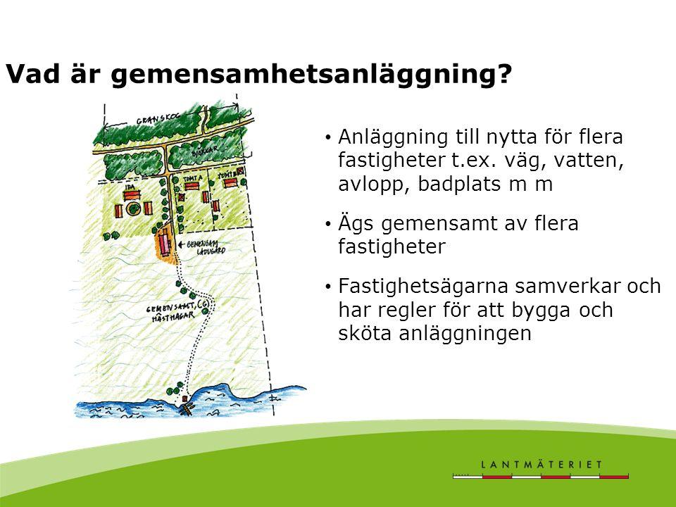 Vad är gemensamhetsanläggning? Anläggning till nytta för flera fastigheter t.ex. väg, vatten, avlopp, badplats m m Ägs gemensamt av flera fastigheter