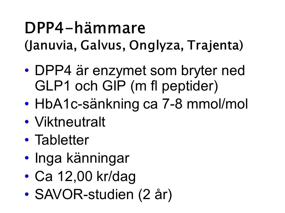 DPP4-hämmare (Januvia, Galvus, Onglyza, Trajenta) DPP4 är enzymet som bryter ned GLP1 och GIP (m fl peptider) HbA1c-sänkning ca 7-8 mmol/mol Viktneutr