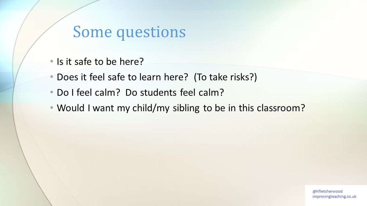Is it safe to be here? Does it feel safe to learn here? (To take risks?) Do I feel calm? Do students feel calm? Would I want my child/my sibling to be