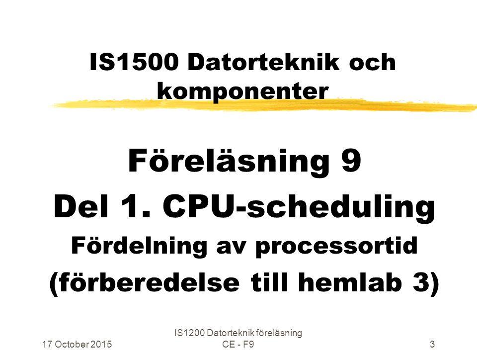 17 October 2015 IS1200 Datorteknik föreläsning CE - F914 Realtidskärna Viktiga begrepp (igen)  Time-Slice#10-100 millisekunder  TCB Save # spara undan Process Control Block  RQ Put# pekare till tråd läggs i Ready Queue  RQ Get# pekare till tråd tas ur Ready Queue  TCB Unsave # återställ Process Control Block  Exit# avsluta en tråd  CreateThread (Addr, SP, PRIO,...) # initiera ett Process Control Block  Yield# släpp resten av en Time-Slice  (Sleep# sov en stund (inte nu!) )