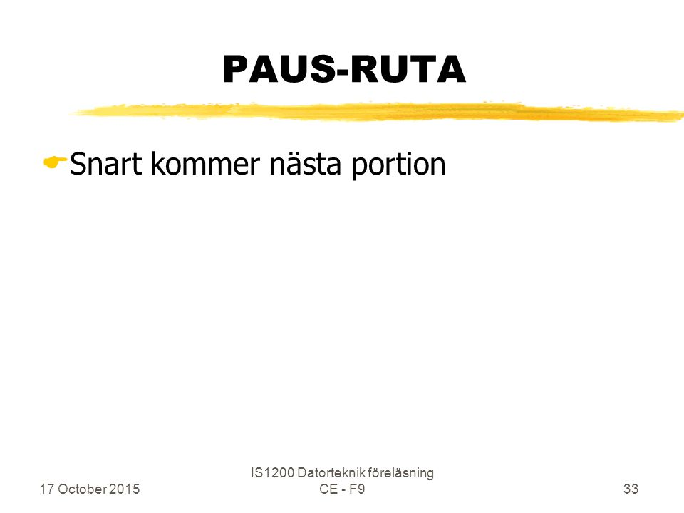 17 October 2015 IS1200 Datorteknik föreläsning CE - F933 PAUS-RUTA  Snart kommer nästa portion