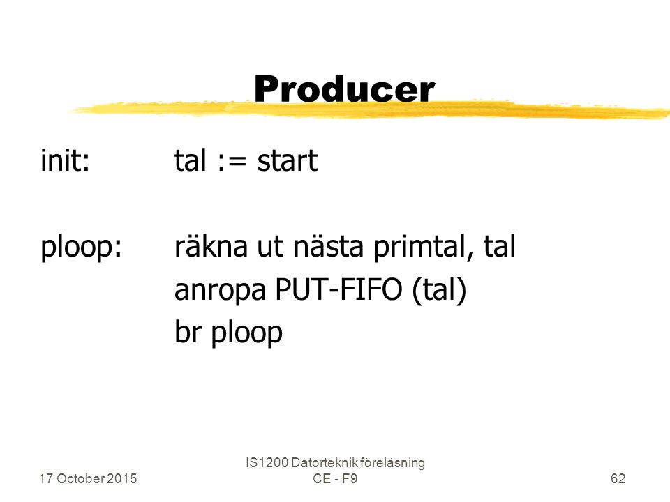 17 October 2015 IS1200 Datorteknik föreläsning CE - F962 Producer init:tal := start ploop:räkna ut nästa primtal, tal anropa PUT-FIFO (tal) br ploop