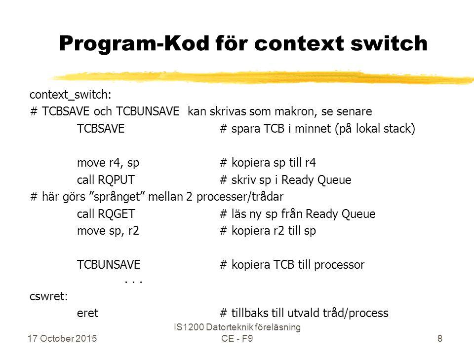 17 October 2015 IS1200 Datorteknik föreläsning CE - F919 Kod för context switch mer liknande lab-PM contextswitch: TCBSAVE# spara TCB på lokal stack move r4, sp# kopiera sp till r4 call oslab_internal_threadswitch # RQPUT och RQGET i C-kod move sp, r2# kopiera r2 till sp TCBUNSAVE # kopiera TCB till processorn cswret: eret# tillbaks till utvald tråd/process