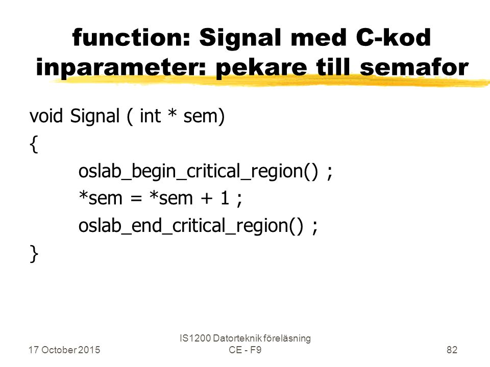 17 October 2015 IS1200 Datorteknik föreläsning CE - F982 function: Signal med C-kod inparameter: pekare till semafor void Signal ( int * sem) { oslab_begin_critical_region() ; *sem = *sem + 1 ; oslab_end_critical_region() ; }