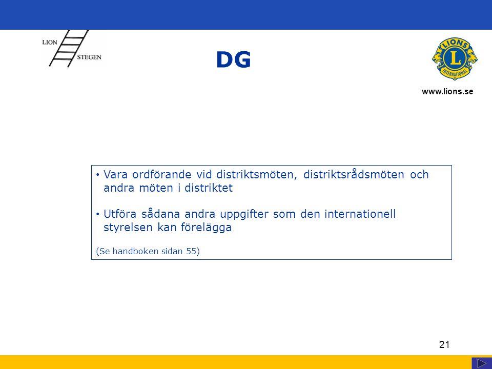 www.lions.se 21 DG Vara ordförande vid distriktsmöten, distriktsrådsmöten och andra möten i distriktet Utföra sådana andra uppgifter som den internationell styrelsen kan förelägga (Se handboken sidan 55)