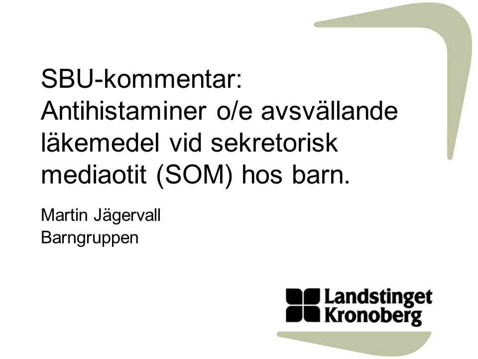 SBU-kommentar: Antihistaminer o/e avsvällande läkemedel vid sekretorisk mediaotit (SOM) hos barn. Martin Jägervall Barngruppen