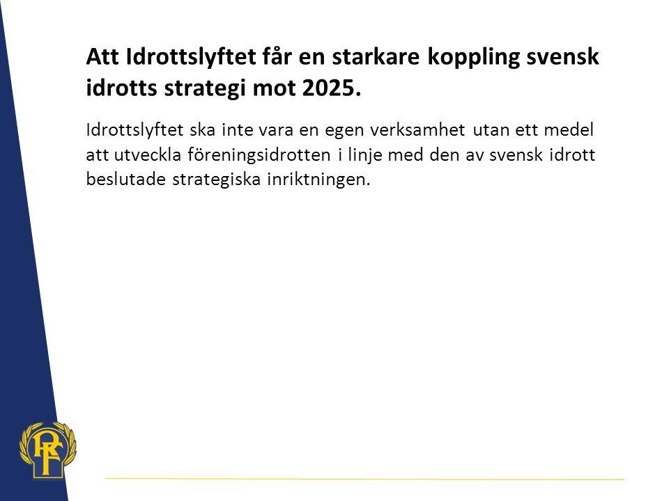 Att Idrottslyftet får en starkare koppling svensk idrotts strategi mot 2025. Idrottslyftet ska inte vara en egen verksamhet utan ett medel att utveckl