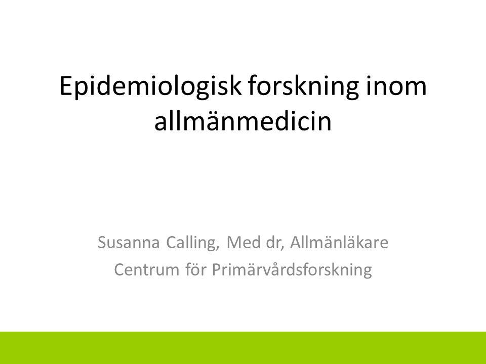 Epidemiologisk forskning inom allmänmedicin Susanna Calling, Med dr, Allmänläkare Centrum för Primärvårdsforskning