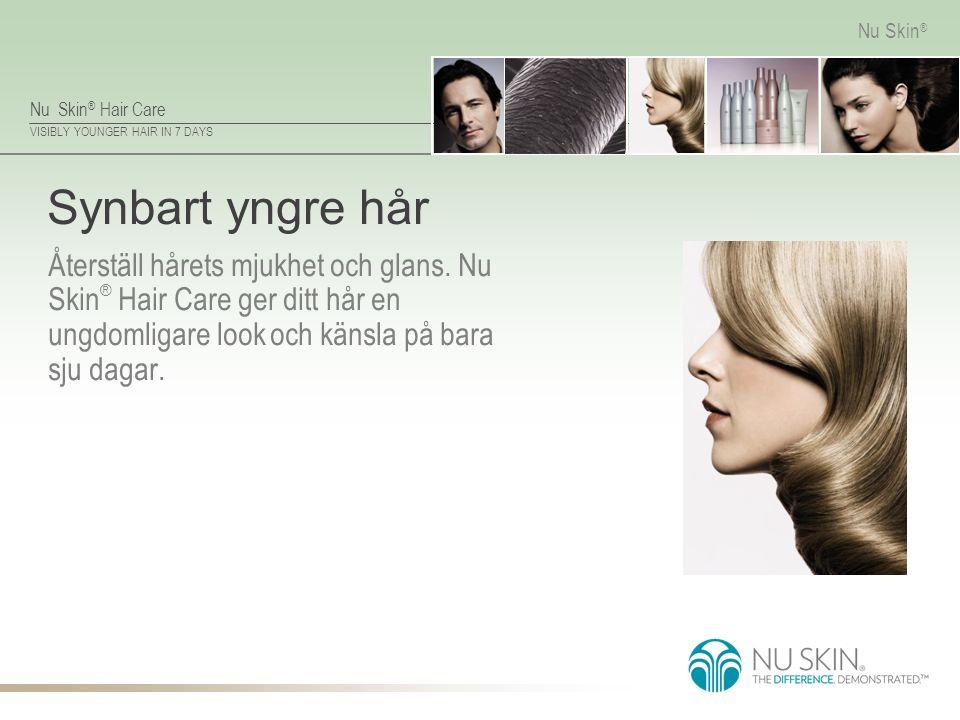 VISIBLY YOUNGER HAIR IN 7 DAYS Nu Skin ® Synbart yngre hår Återställ hårets mjukhet och glans. Nu Skin ® Hair Care ger ditt hår en ungdomligare look o