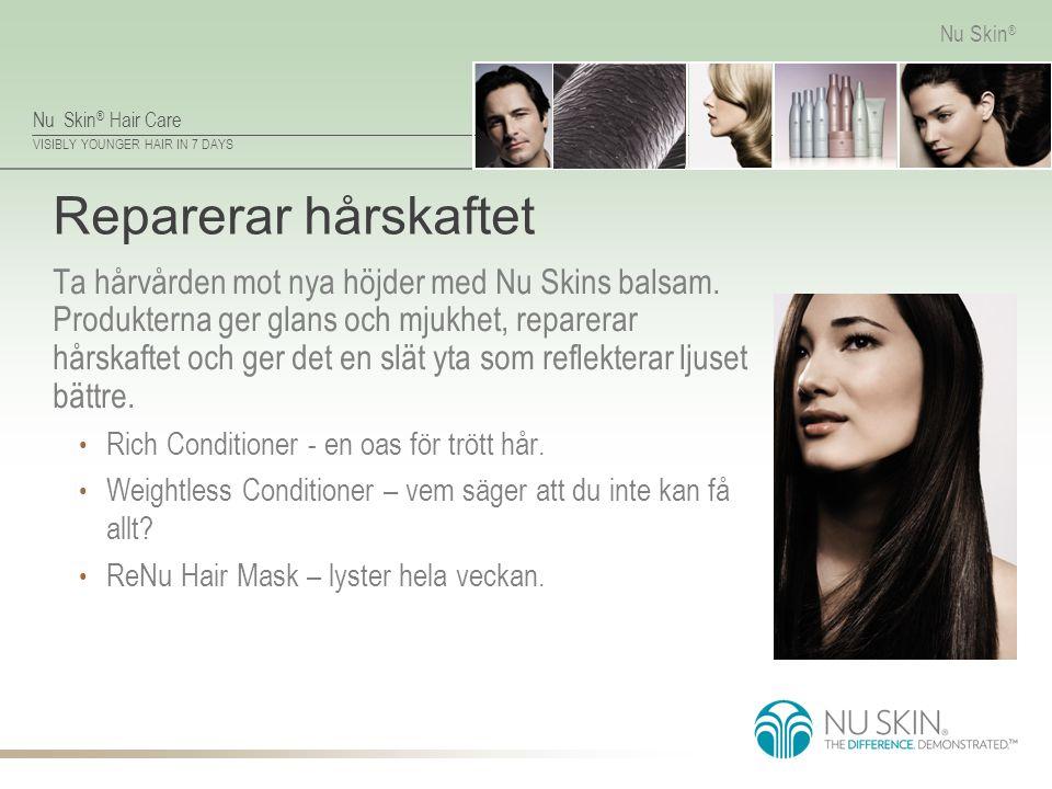 Nu Skin ® Hair Care VISIBLY YOUNGER HAIR IN 7 DAYS Nu Skin ® Reparerar hårskaftet Ta hårvården mot nya höjder med Nu Skins balsam. Produkterna ger gla