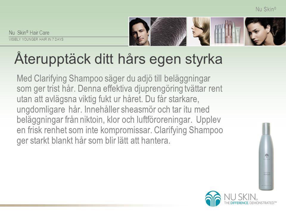 Nu Skin ® Hair Care VISIBLY YOUNGER HAIR IN 7 DAYS Nu Skin ® Återupptäck ditt hårs egen styrka Med Clarifying Shampoo säger du adjö till beläggningar