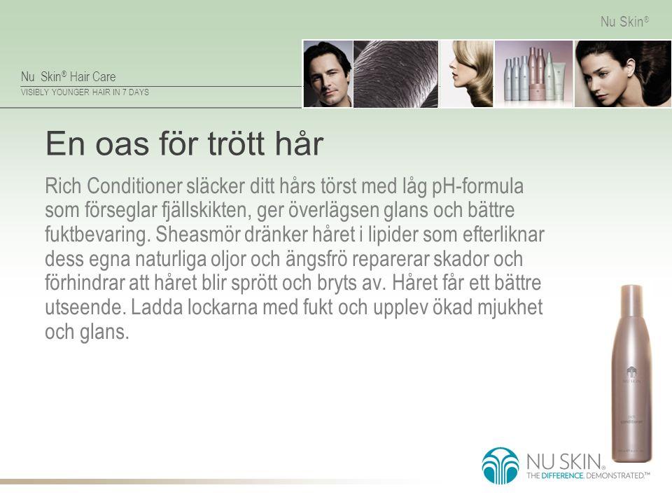 Nu Skin ® Hair Care VISIBLY YOUNGER HAIR IN 7 DAYS Nu Skin ® En oas för trött hår Rich Conditioner släcker ditt hårs törst med låg pH-formula som förs