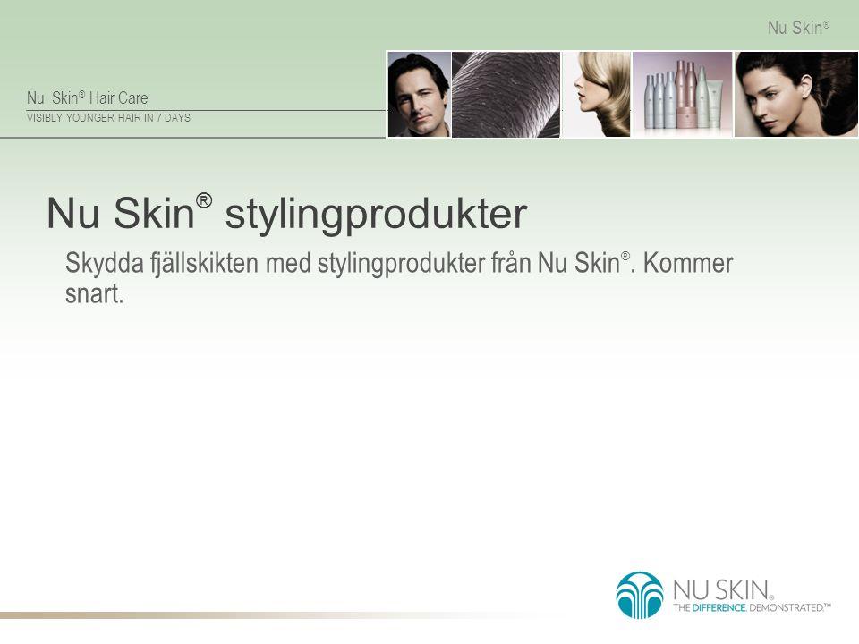 Nu Skin ® Hair Care VISIBLY YOUNGER HAIR IN 7 DAYS Nu Skin ® Nu Skin ® stylingprodukter Skydda fjällskikten med stylingprodukter från Nu Skin ®. Komme
