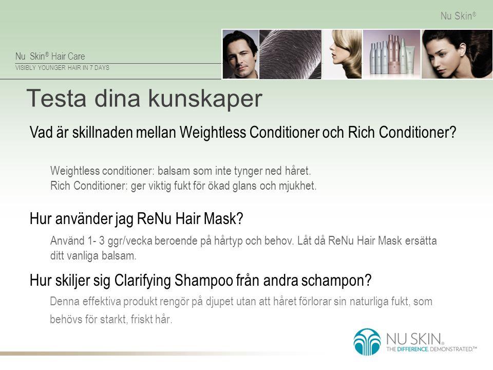 Nu Skin ® Hair Care VISIBLY YOUNGER HAIR IN 7 DAYS Nu Skin ® Testa dina kunskaper Denna effektiva produkt rengör på djupet utan att håret förlorar sin