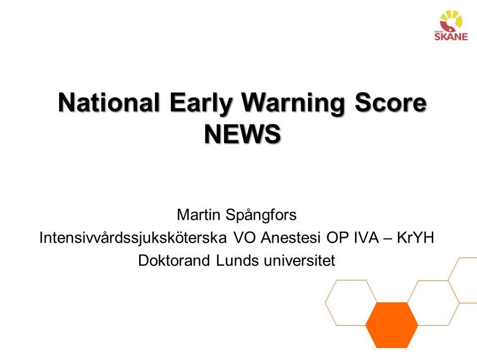 National Early Warning Score NEWS Martin Spångfors Intensivvårdssjuksköterska VO Anestesi OP IVA – KrYH Doktorand Lunds universitet