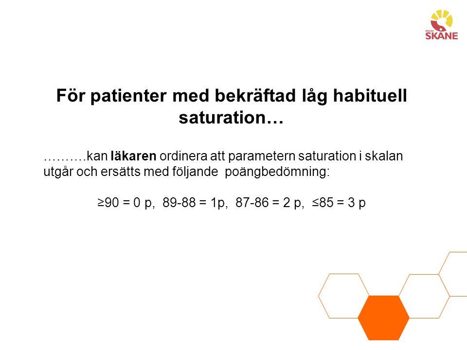……….kan läkaren ordinera att parametern saturation i skalan utgår och ersätts med följande poängbedömning: ≥90 = 0 p, 89-88 = 1p, 87-86 = 2 p, ≤85 = 3 p För patienter med bekräftad låg habituell saturation…