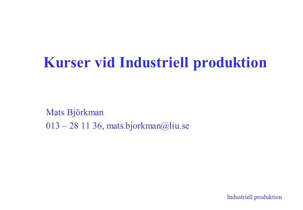 Industriell produktion Kurser vid Industriell produktion Mats Björkman 013 – 28 11 36, mats.bjorkman@liu.se