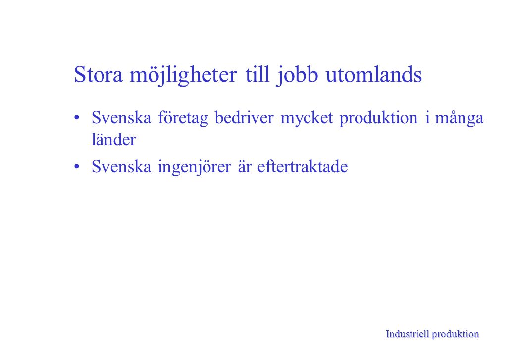 Industriell produktion Stora möjligheter till jobb utomlands Svenska företag bedriver mycket produktion i många länder Svenska ingenjörer är eftertraktade