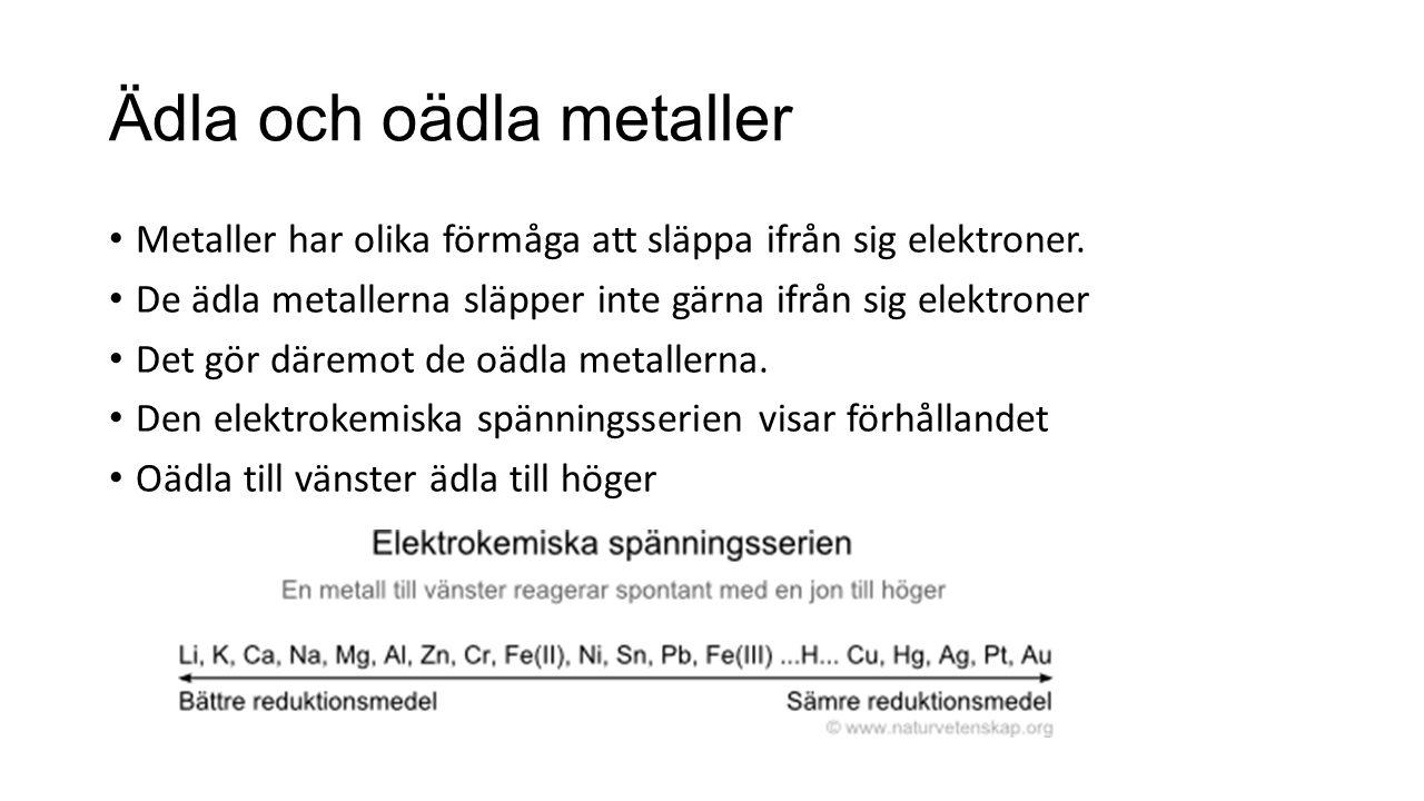 Ädla och oädla metaller Metaller har olika förmåga att släppa ifrån sig elektroner. De ädla metallerna släpper inte gärna ifrån sig elektroner Det gör