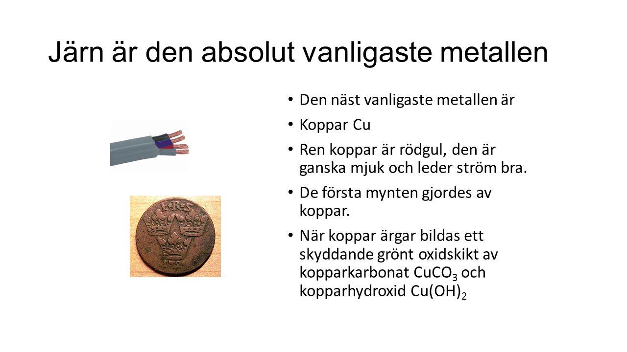 Järn är den absolut vanligaste metallen Den näst vanligaste metallen är Koppar Cu Ren koppar är rödgul, den är ganska mjuk och leder ström bra. De för