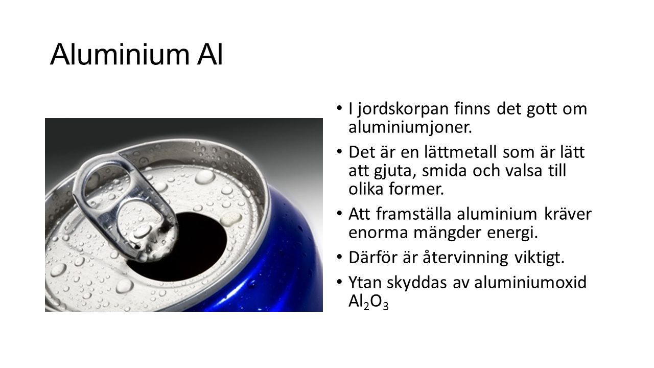 AluminiumAl I jordskorpan finns det gott om aluminiumjoner. Det är en lättmetall som är lätt att gjuta, smida och valsa till olika former. Att framstä